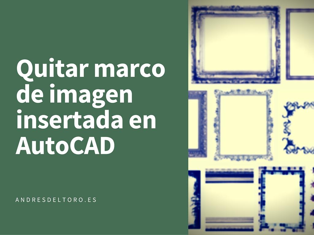 Como quitar el marco de una imagen insertada en AutoCAD