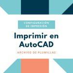 Imprimir en AutoCAD, como gestionar el Archivo de plumillas para plotear